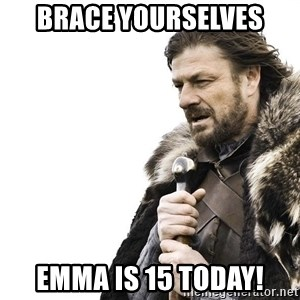 Winter is Coming - Brace yourselves Emma is 15 today!