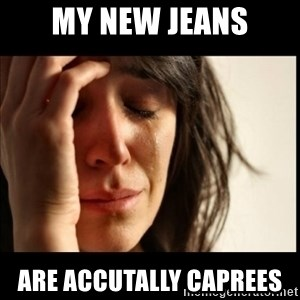 First World Problems - my new jeans are accutally caprees