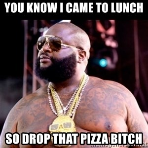 Fat Rick Ross - You know i came to lunch so drop that pizza bitch