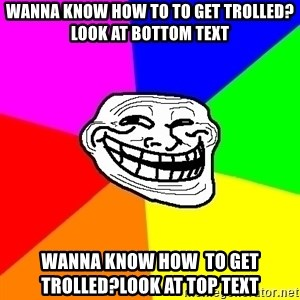 Trollface - WANNA KNOW how TO TO GET TROLLED?LOOK AT BOTTOM TEXT wanna know how  to get  trolled?LOOK AT TOP TEXT