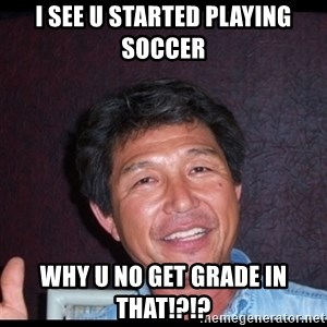 Asian dad knows best - I see u started playing soccer Why u no get grade in that!?!?