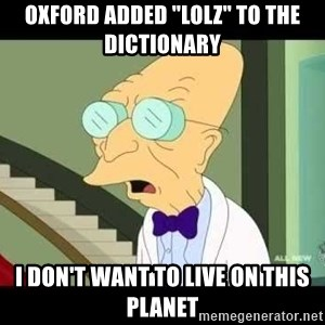 "I dont want to live on this planet - Oxford added ""LOLz"" to the dictionary I don't want to live on this planet"