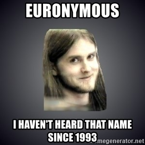 Typical Varg - Euronymous  I haven't heard that name since 1993