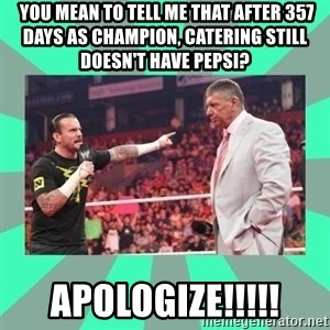 CM Punk Apologize! -  you mean to tell me that After 357 days as champion, catering still doesn't have pepsi? APOLOGIZE!!!!!