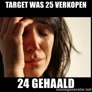 First World Problems - target was 25 verkopen 24 gehaald