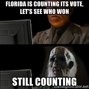 Waiting For - Florida Is counting Its Vote, let's See who won Still counting