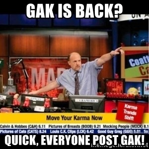 Mad Karma With Jim Cramer - Gak is back? quick, everyone post gak!