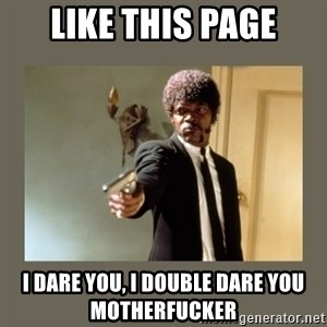 doble dare you  - like this page i dare you, i double dare you motherfucker