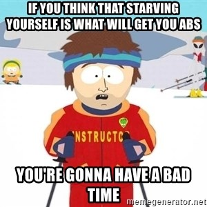 You're gonna have a bad time - If you think that starving yourself is what will get you abs you're gonna have a bad time