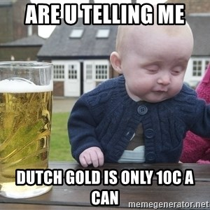 drunk baby 1 - ARE U TELLING ME DUTCH GOLD IS ONLY 10C A CAN