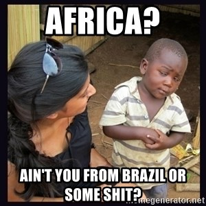Skeptical third-world kid - africa?  ain't you from brazil or some shit?