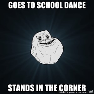 Forever Alone - goes to school dance stands in the corner