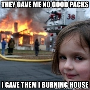 Disaster Girl - they gave me no good packs i gave them i burning house