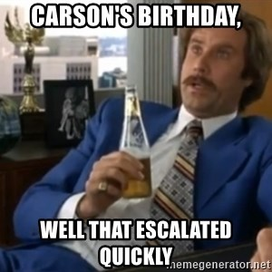 well that escalated quickly  - Carson's birthday, Well that escalated quickly