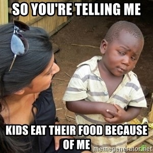 Skeptical 3rd World Kid - so you're telling me Kids eat their food because of me