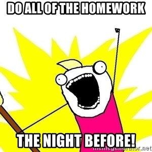 x all of the y - do all of the homework   THE NIGHT BEFORE!