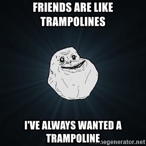 Forever Alone - Friends are like trampolines i've always wanted a trampoline