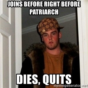 Scumbag Steve - joins before right before patriarch dies, quits