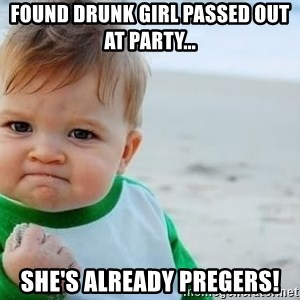 fist pump baby - found drunk girl passed out at party... she's already pregers!