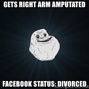 Forever Alone - gets right arm amputated facebook status: divorced