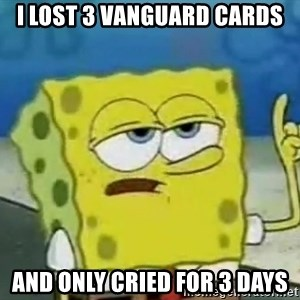 Tough Spongebob - I LOST 3 VANGUARD CARDS AND ONLY CRIED FOR 3 DAYS