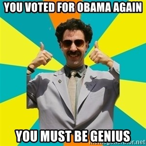 Borat Meme - you voted for obama again you must be genius