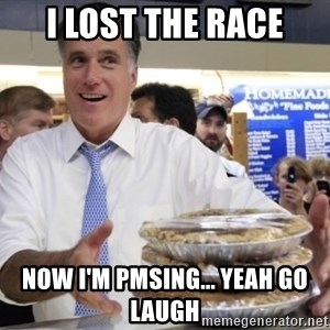 Romney with pies - I LOST THE RACE NOW I'M PMSING... YEAH GO LAUGH