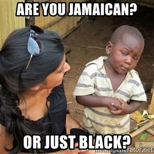 skeptical black kid - are you jamaican? or just black?