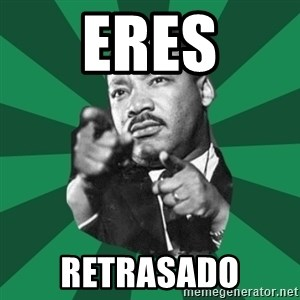 Martin Luther King jr.  - Eres retrasado