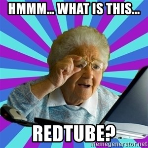old lady - hmmm... what is this... redtube?