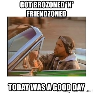 Today was a good day - Got brozoned 'n' friendzoned Today was a good day