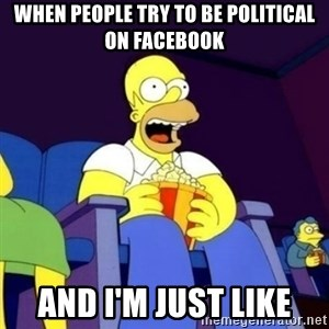Homer Simpson Popcorn - When people try to be political on Facebook And I'm Just like