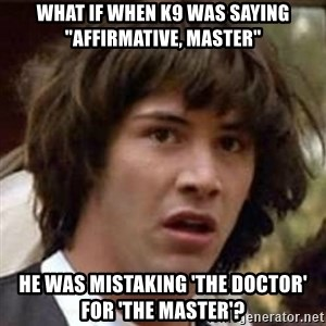 "Conspiracy Keanu - What if when K9 was saying ""Affirmative, master"" He was mistaking 'The Doctor' for 'The Master'?"