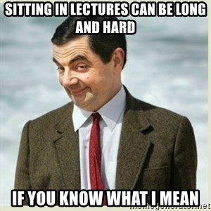MR bean - sitting in lectures can be long and hard if you know what i mean