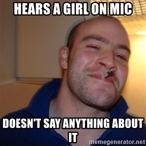 Good Guy Greg - hears a girl on mic doesn't say anything about it