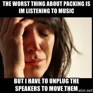 First World Problems - the worst thing about packing is im listening to music but i have to unplug the speakers to move them