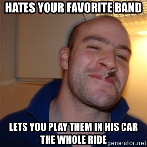 Good Guy Greg - hates your favorite band lets you play them in his car the whole ride