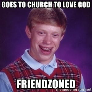 Bad Luck Brian - GOES TO CHURCH TO LOVE GOD FRIENDZONED