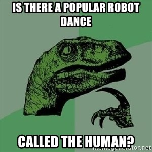 Philosoraptor - is there a popular robot dance called the human?