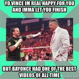 CM Punk Apologize! - Yo vince im real happy for you and imma let you finish but bayonce had one of the best videos of all time