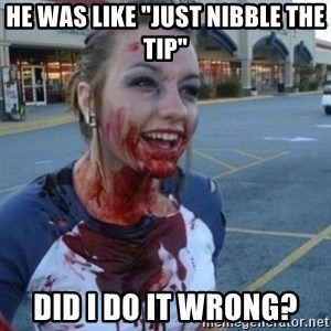 """Scary Nympho - He was like """"Just nibble the tip"""" did I do it wrong?"""
