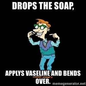 Drew Pickles: The Gayest Man In The World - Drops the soap, applys Vaseline and bends over.