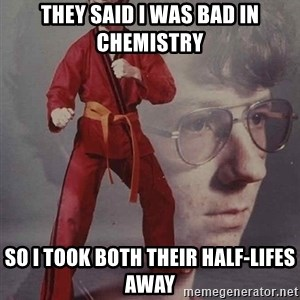 PTSD Karate Kyle - they said i was bad in chemistry so i took both their half-lifes away