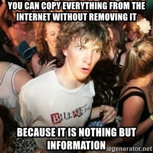 Sudden clarity clarence - you can copy everything from the internet without removing it because it is nothing but information