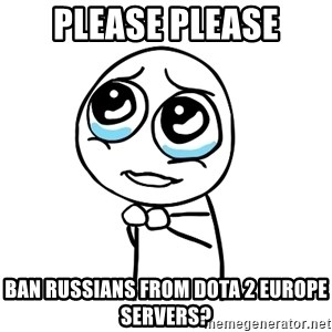pleaseguy  - Please please Ban russians from Dota 2 europe servers?