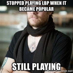 hipster Barista - stopped playing LBP when it became popular Still playing