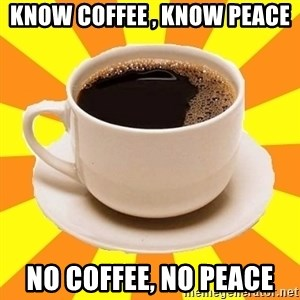 Cup of coffee - Know coffee , know peace no coffee, no peace