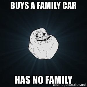 Forever Alone - Buys a Family car Has no family