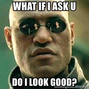 What if I told you / Matrix Morpheus - what if i ask u do i look good?