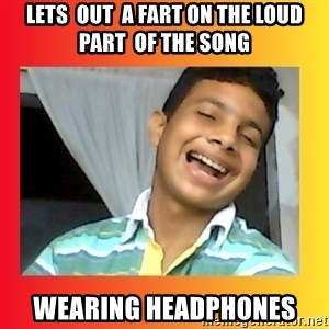 good luck martin(memes) - lets  out  a fart on the loud part  of the song wearing headphones